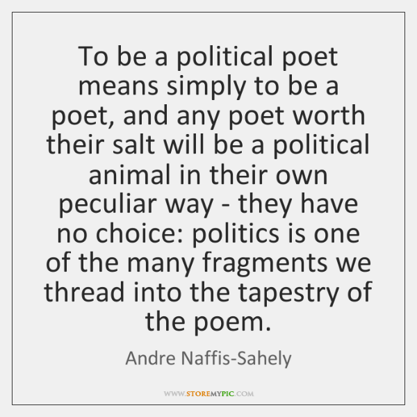 To be a political poet means simply to be a poet, and ...