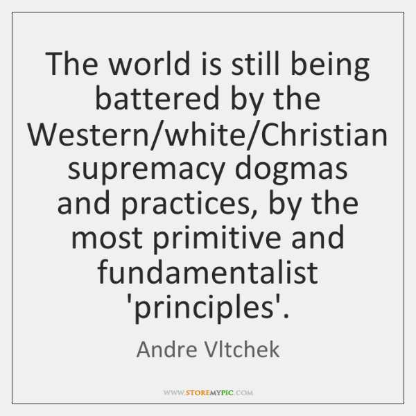 The world is still being battered by the Western/white/Christian supremacy ...