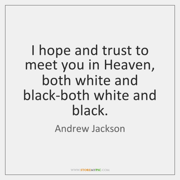 I hope and trust to meet you in Heaven, both white and ...