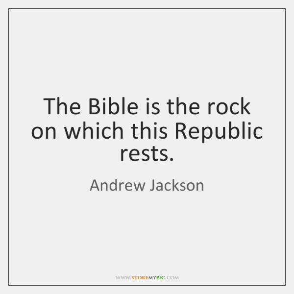 The Bible is the rock on which this Republic rests.