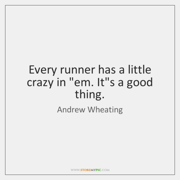 Every runner has a little crazy in