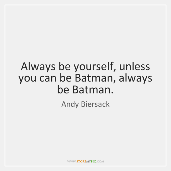 Always be yourself, unless you can be Batman, always be Batman.
