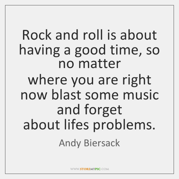 Rock and roll is about having a good time, so no matter   ...