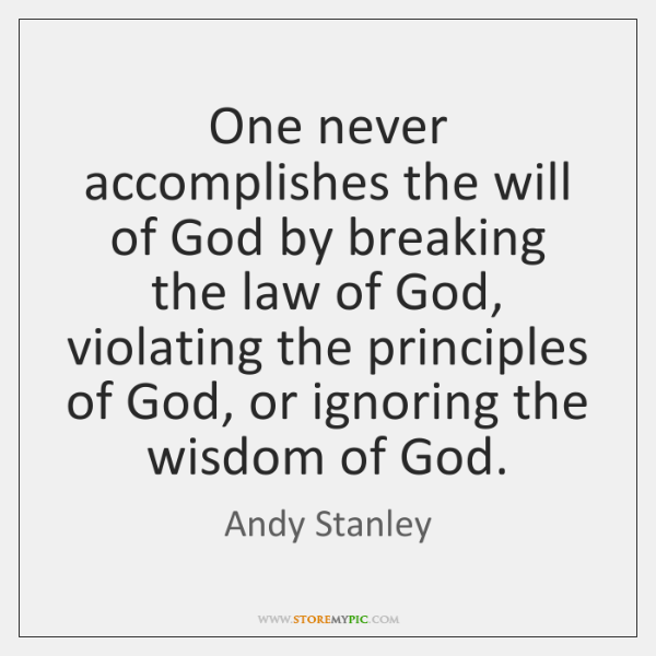 One never accomplishes the will of God by breaking the law of ...
