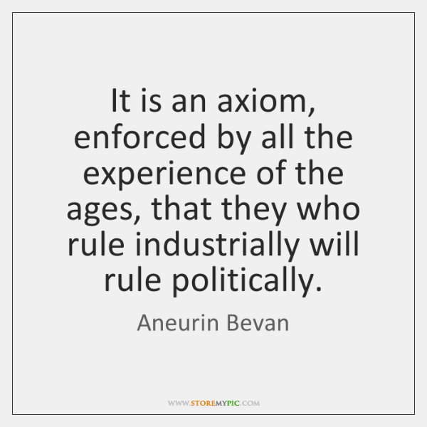 It is an axiom, enforced by all the experience of the ages, ...