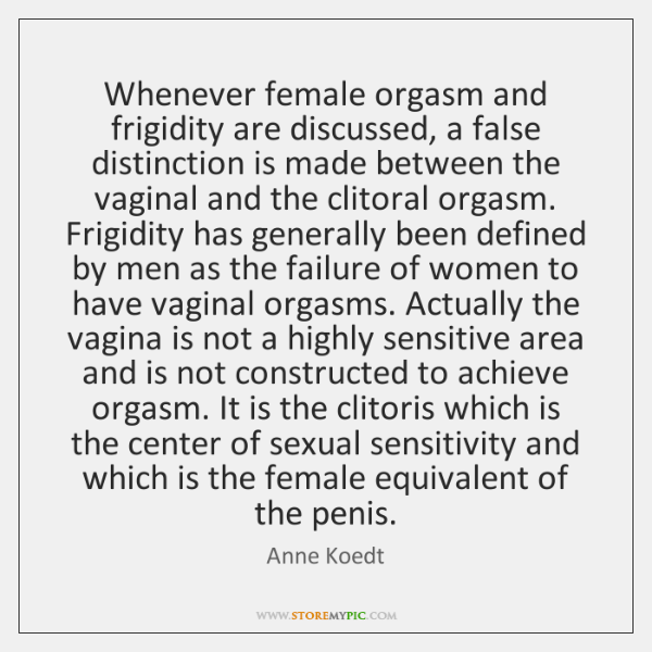 Whenever female orgasm and frigidity are discussed, a false distinction is made ...