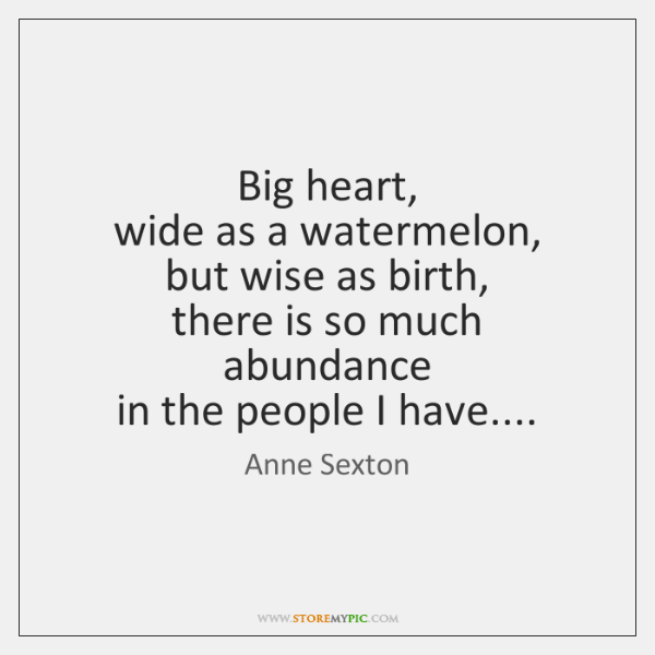 Big heart,  wide as a watermelon,  but wise as birth,  there is ...