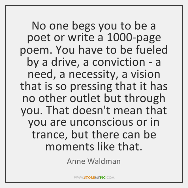 No one begs you to be a poet or write a 1000-page ...