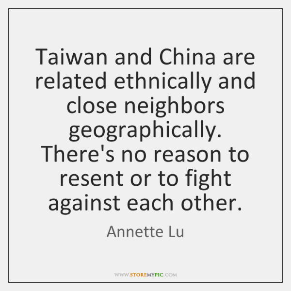 Taiwan and China are related ethnically and close neighbors geographically. There's no ...