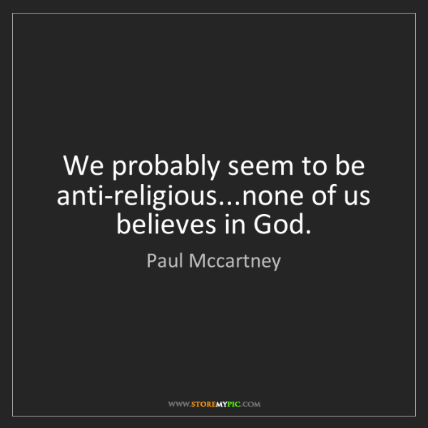 Paul Mccartney: We probably seem to be anti-religious...none of us believes...