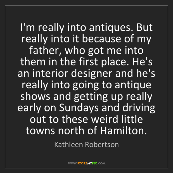 Kathleen Robertson: I'm really into antiques. But really into it because...