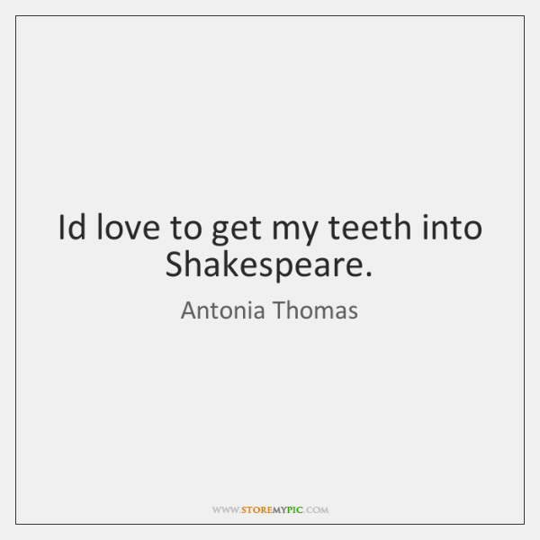 Id love to get my teeth into Shakespeare.