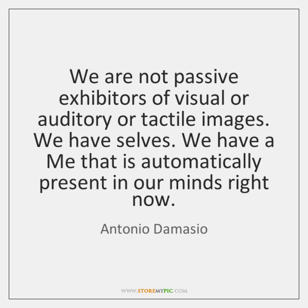 We are not passive exhibitors of visual or auditory or tactile images. ...