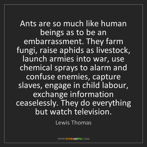 Lewis Thomas: Ants are so much like human beings as to be an embarrassment....