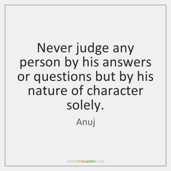 Never judge any person by his answers or questions but by his ...
