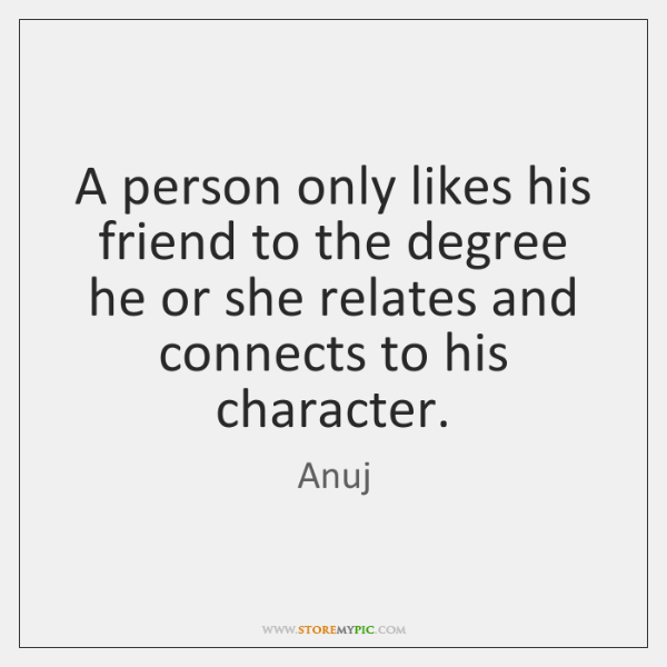 A person only likes his friend to the degree he or she ...