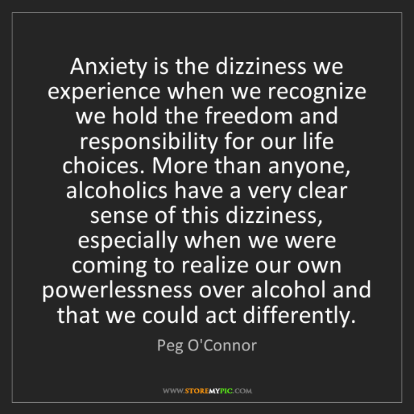 Peg O'Connor: Anxiety is the dizziness we experience when we recognize...