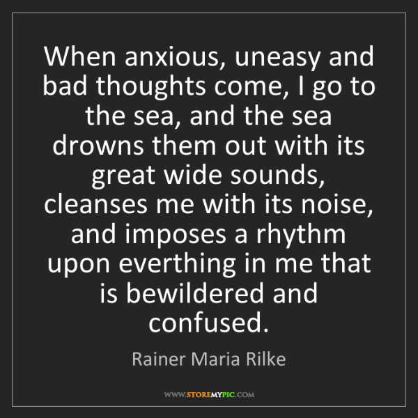 Rainer Maria Rilke: When anxious, uneasy and bad thoughts come, I go to the...