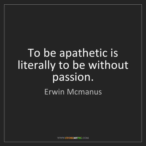 Erwin Mcmanus: To be apathetic is literally to be without passion.