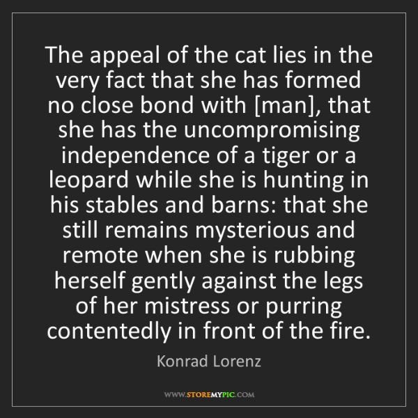 Konrad Lorenz: The appeal of the cat lies in the very fact that she...