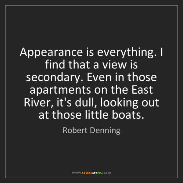 Robert Denning: Appearance is everything. I find that a view is secondary....