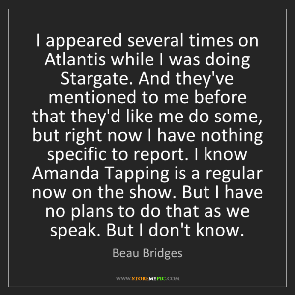Beau Bridges: I appeared several times on Atlantis while I was doing...