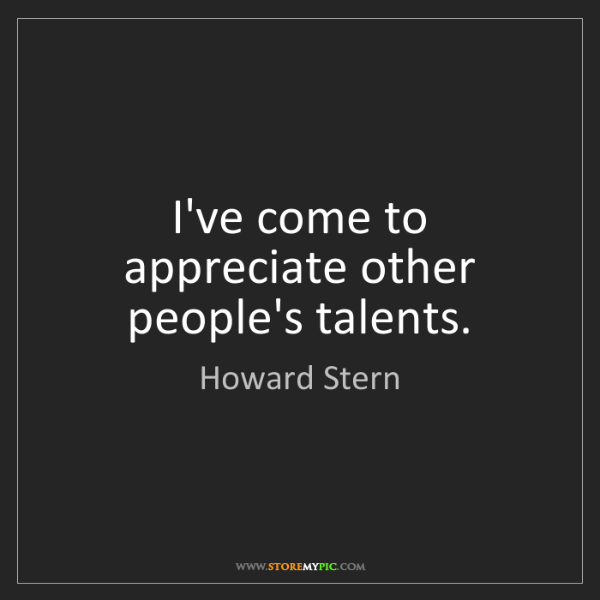 Howard Stern: I've come to appreciate other people's talents.