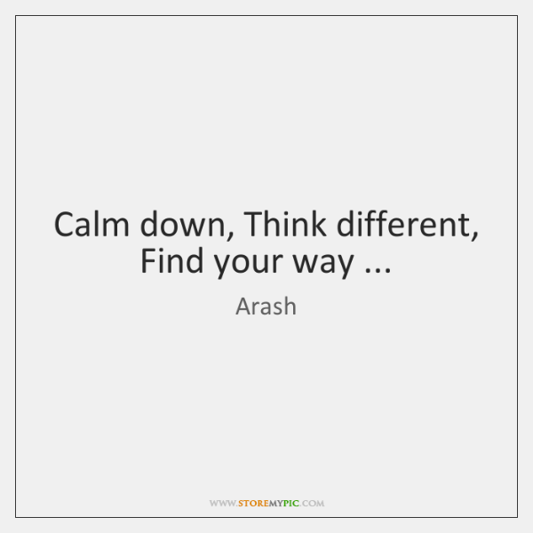 Calm down, Think different, Find your way ...