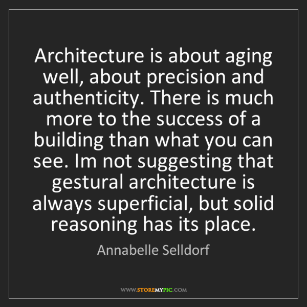 Annabelle Selldorf: Architecture is about aging well, about precision and...