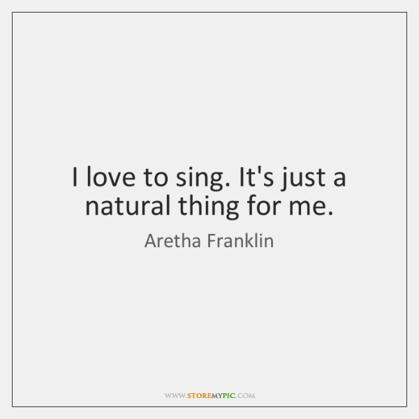 I love to sing. It's just a natural thing for me.
