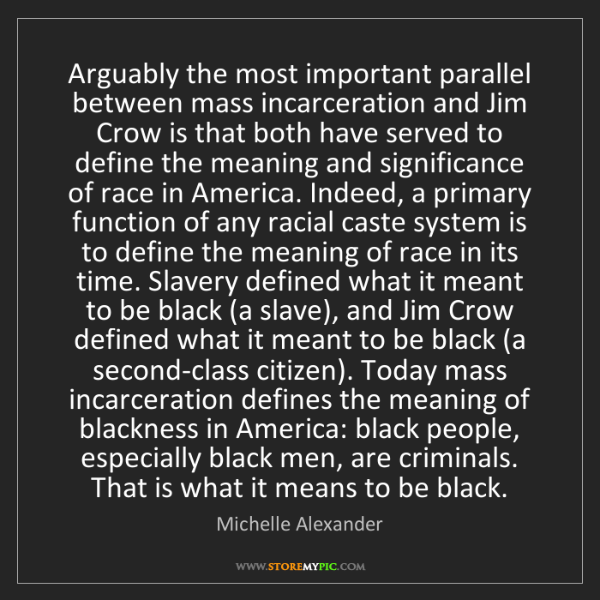 Michelle Alexander: Arguably the most important parallel between mass incarceration...