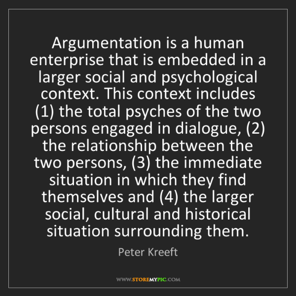 Peter Kreeft: Argumentation is a human enterprise that is embedded...