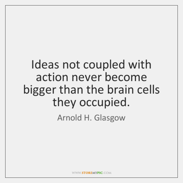 Ideas not coupled with action never become bigger than the brain cells ...