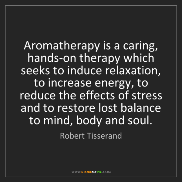Robert Tisserand: Aromatherapy is a caring, hands-on therapy which seeks...