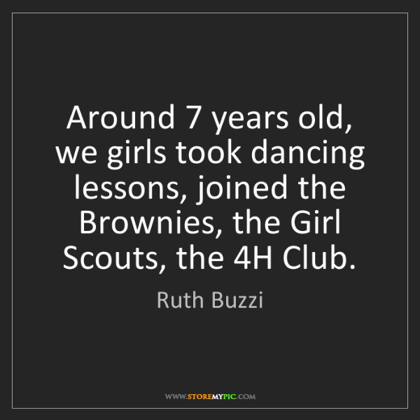 Ruth Buzzi: Around 7 years old, we girls took dancing lessons, joined...