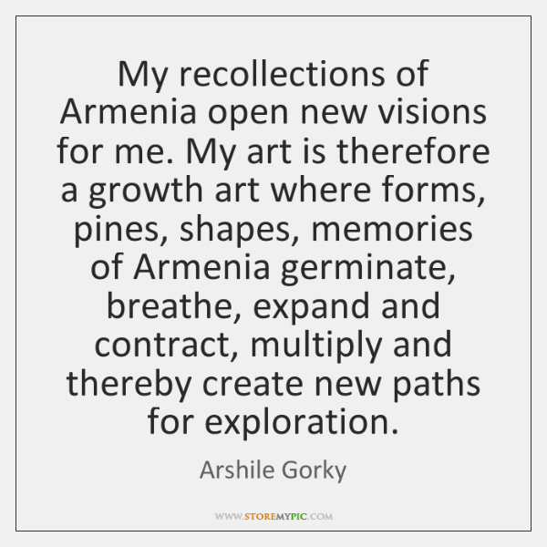My recollections of Armenia open new visions for me. My art is ...