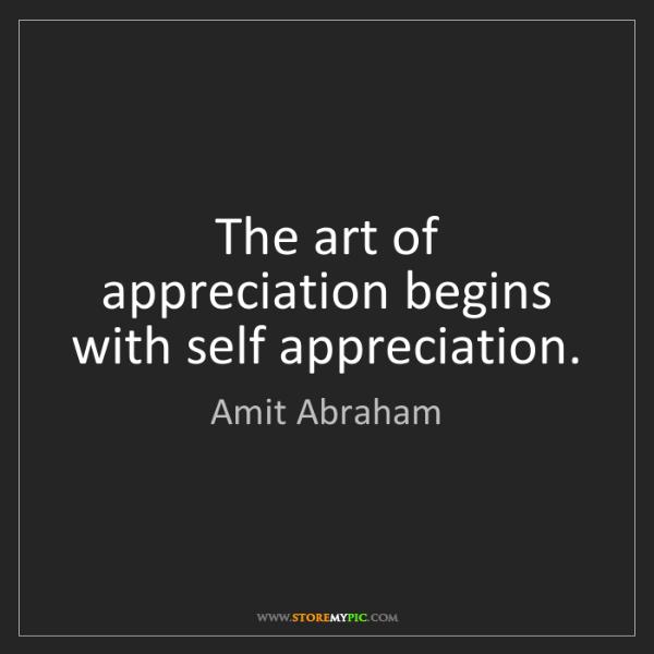 Amit Abraham: The art of appreciation begins with self appreciation.