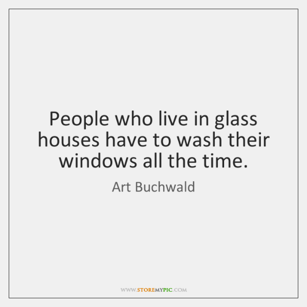 People Who Live In Glass Houses Have To Wash Their Windows All