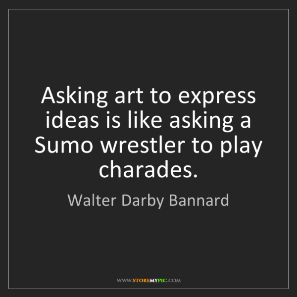 Walter Darby Bannard: Asking art to express ideas is like asking a Sumo wrestler...