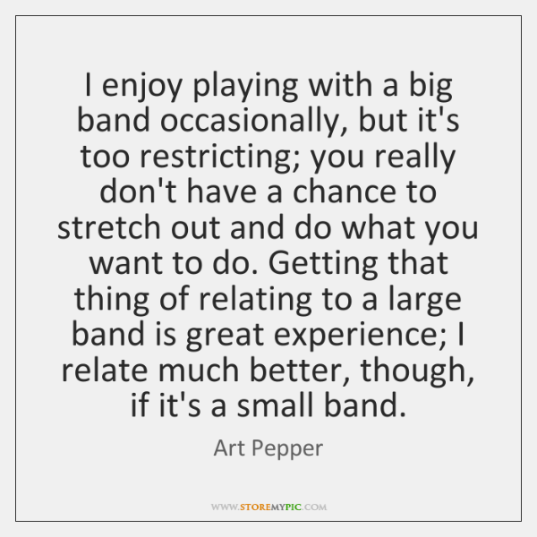 I enjoy playing with a big band occasionally, but it's too restricting; ...