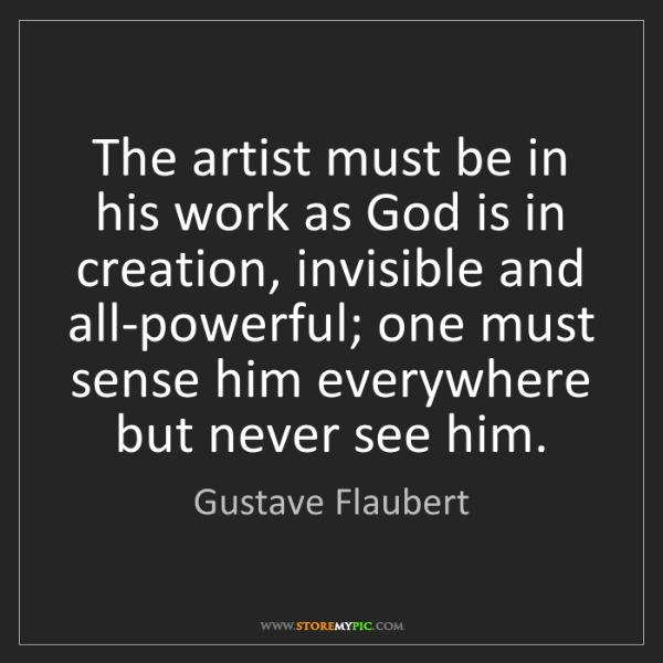 Gustave Flaubert: The artist must be in his work as God is in creation,...