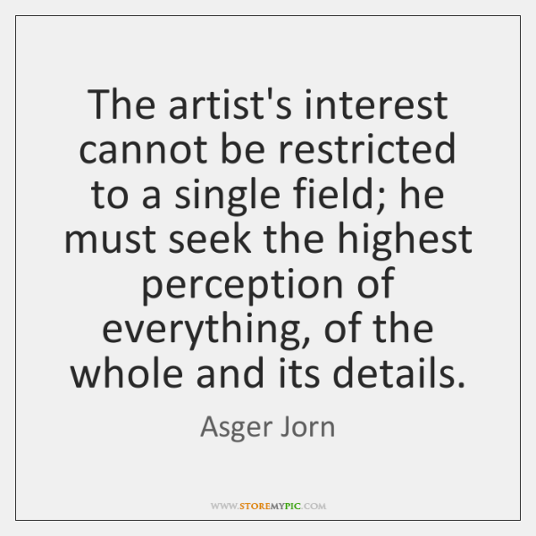 The artist's interest cannot be restricted to a single field; he must ...