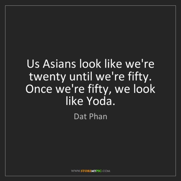 Dat Phan: Us Asians look like we're twenty until we're fifty. Once...