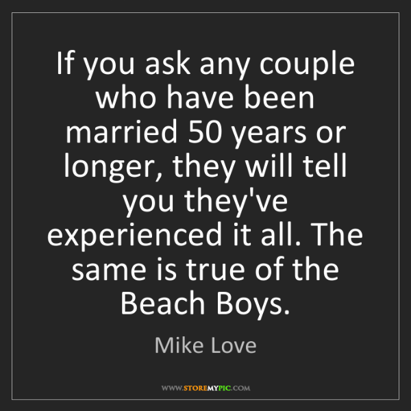 Mike Love: If you ask any couple who have been married 50 years...