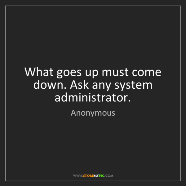 Anonymous: What goes up must come down. Ask any system administrator.
