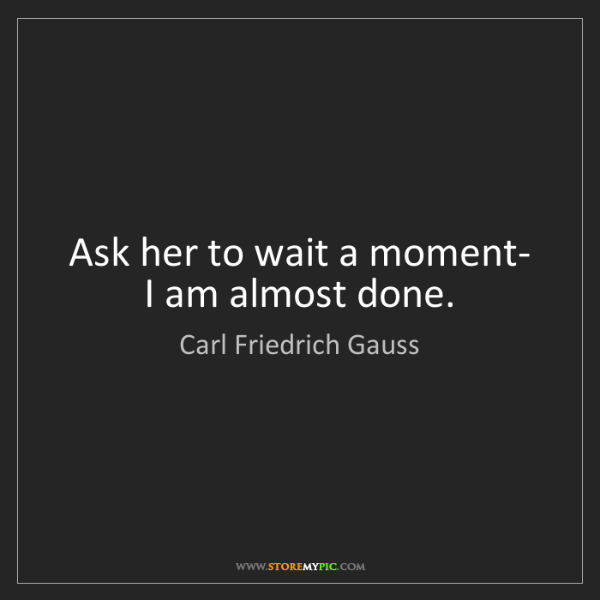 Carl Friedrich Gauss: Ask her to wait a moment- I am almost done.