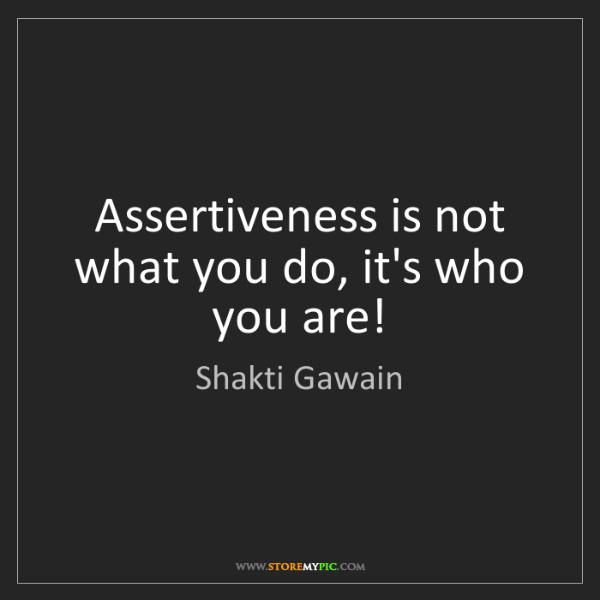 Shakti Gawain: Assertiveness is not what you do, it's who you are!
