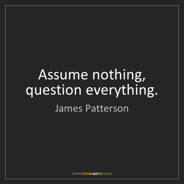 James Patterson: Assume nothing, question everything.