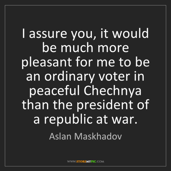 Aslan Maskhadov: I assure you, it would be much more pleasant for me to...