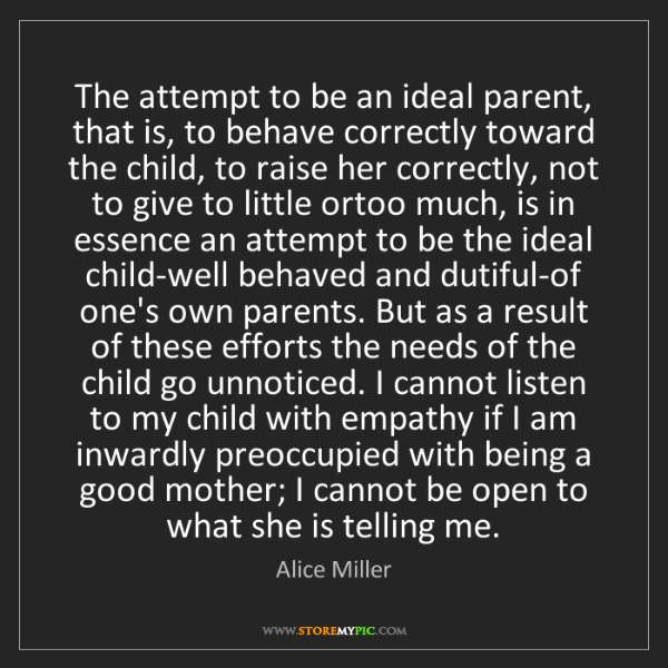 Alice Miller: The attempt to be an ideal parent, that is, to behave...